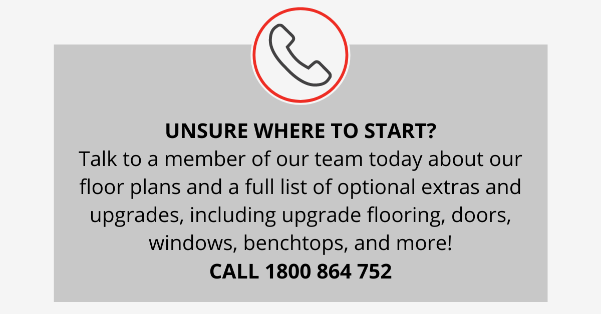 UNSURE WHERE TO START_ Talk to a member of our team today about our floor plans and a full list of optional extras and upgrades, including upgrade flooring, doors, windows, benchtops, and more! CALL 1800 864 752